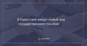 В Казахстане введут новый вид государственного пособия