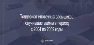 Поддержат ипотечных заемщиков получившие займы в период с 2004 по 2009 годы