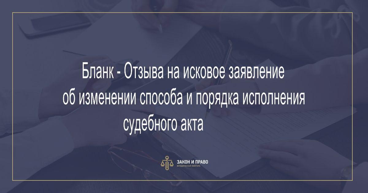 Бланк - Отзыва на исковое заявление об изменении способа и порядка исполнения судебного акта