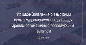 Исковое Заявление о взыскании суммы задолженности по договору аренды автомашины с последующим выкупом