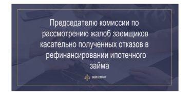 Председателю комиссии по рассмотрению жалоб заемщиков касательно полученных отказов в рефинансировании ипотечного займа