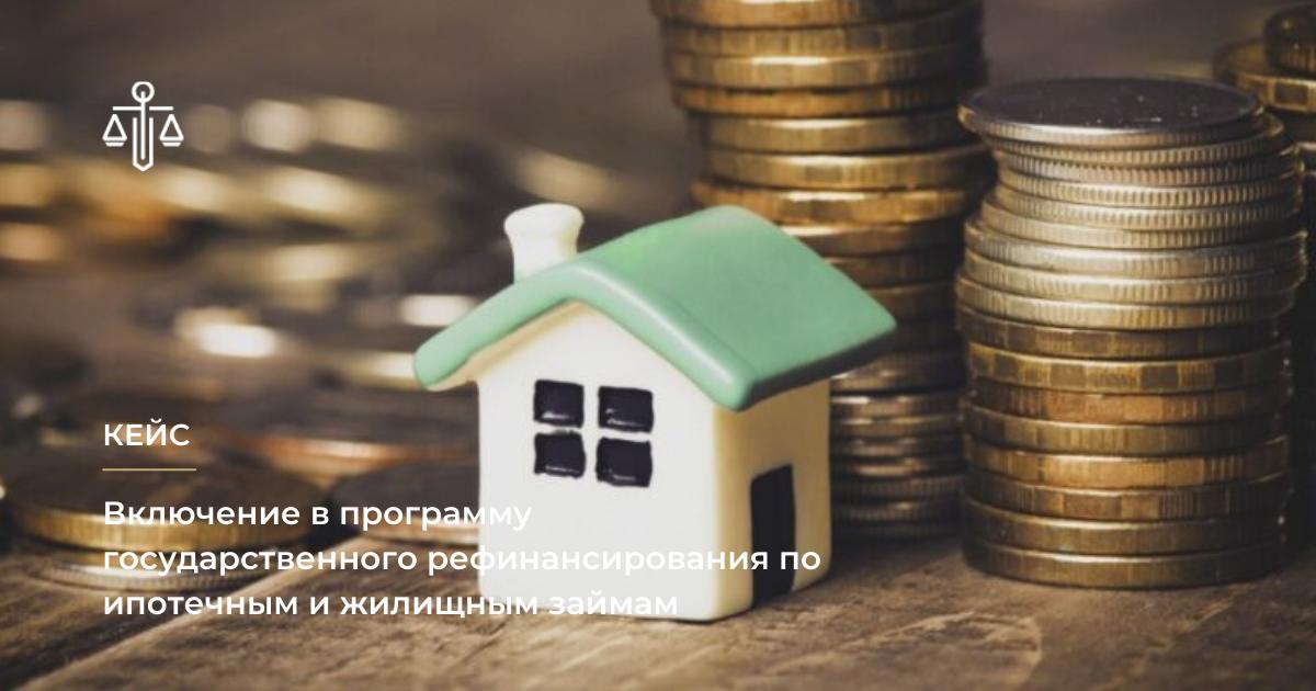 включение в программу Государственного рефинансирования по ипотечным и жилищным займам