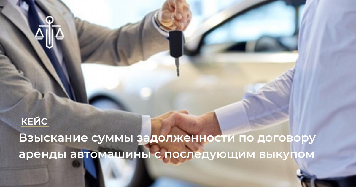 Успешный кейс о взыскании суммы задолженности по договору аренды автомашины с последующим выкупом