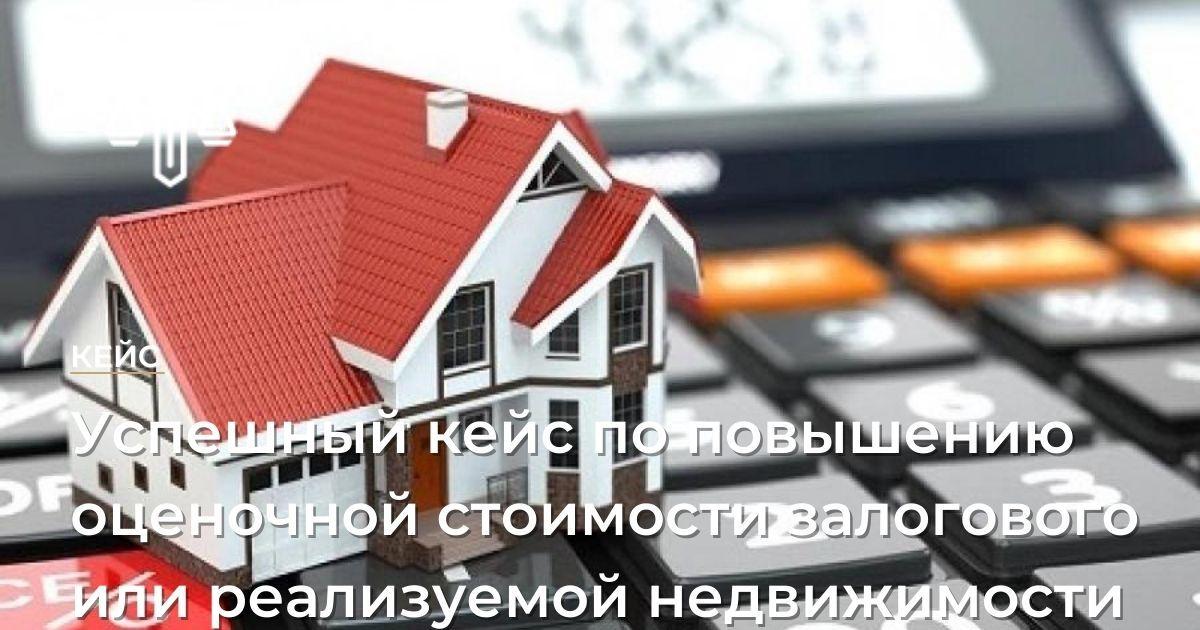 Успешный кейспо повышению оценочной стоимости залогового или реализуемой недвижимости