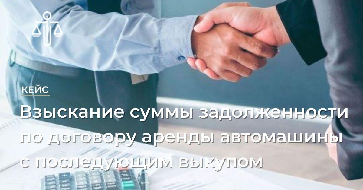 Взыскание суммы задолженности по договору аренды автомашины с последующим выкупом
