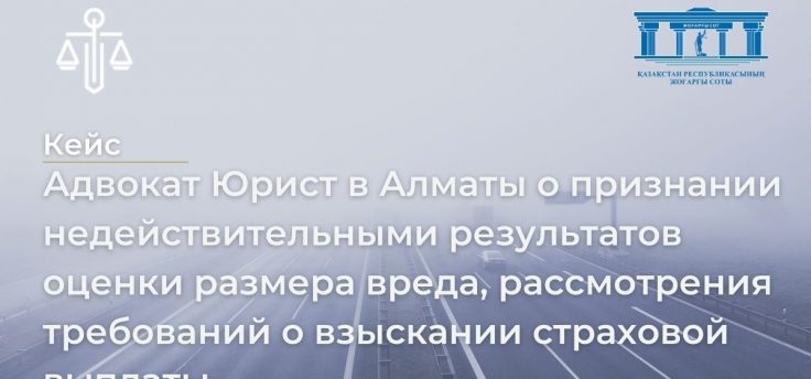 Адвокат Юрист в Алматы о признании недействительными результатов оценки размера вреда, рассмотрения требований о взыскании страховой выплаты.