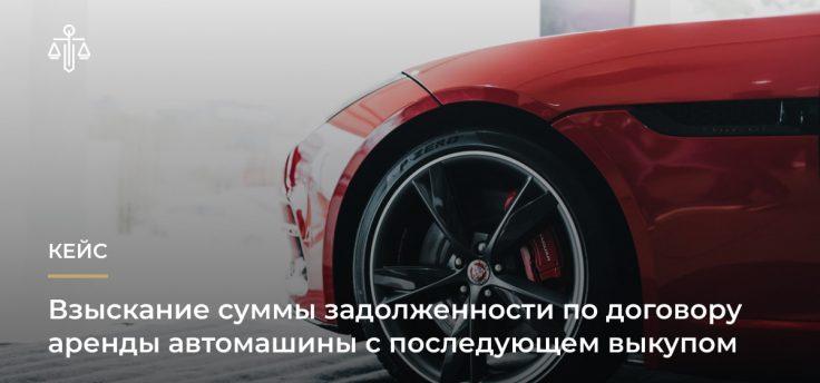 Взыскание суммы задолженности по договору аренды автомашины с последующем выкупом